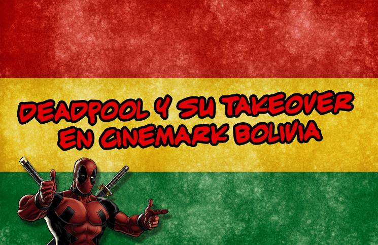 Deadpool y su takeover en cinemark bolivia