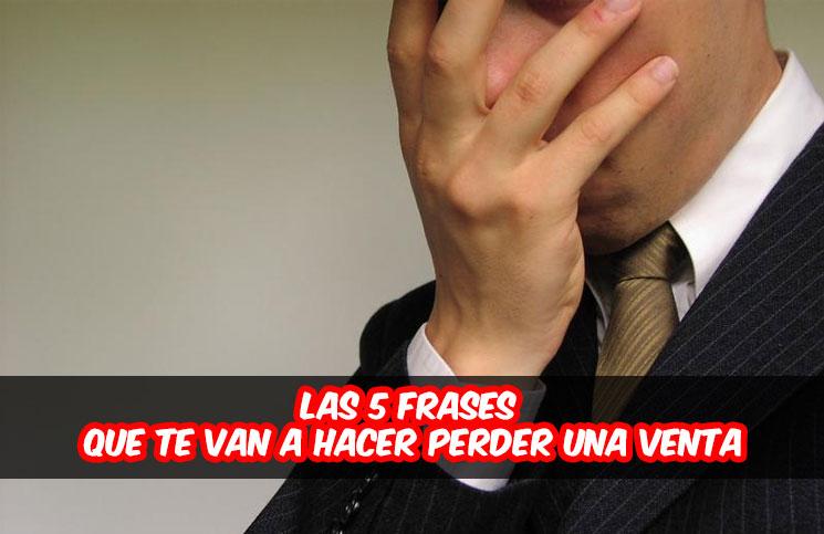 Las 5 Frases Que Te Van A Hacer Perder Una Venta O Varias