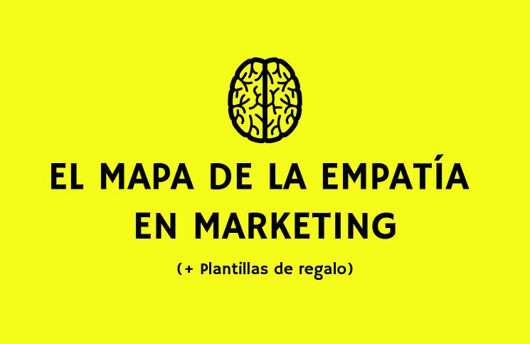 El mapa de la empatía en Marketing (+ Plantilla Gratis)