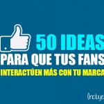 50 ideas para aumentar las interacciones en facebook