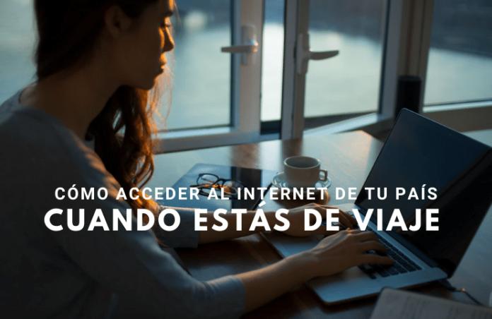 ¿Cómo acceder al Internet de tu país cuando estás de viaje?