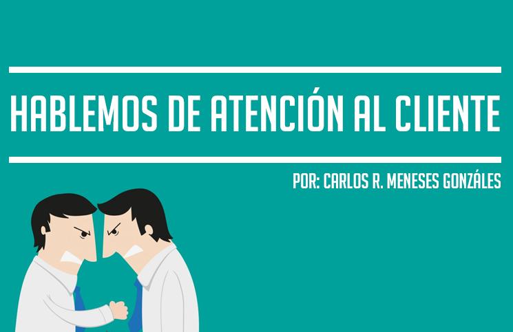 Hablemos de atención al cliente – Por Carlos Meneses